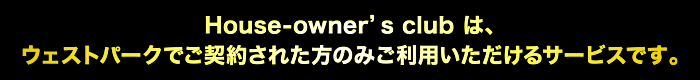House-owner's club は、ウェストパークでご契約された方のみご利用いただけるサービスです。