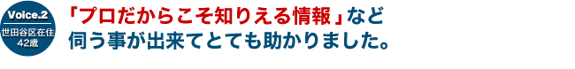 Voice.2 世田谷区在住 42歳 「プロだからこそ知りえる情報」など伺う事が出来てとても助かりました。