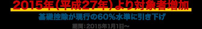 2015年(平成27年)より対象者増加 基礎控除が現行の60%水準に引き下げ 期間:2015年1月1日~